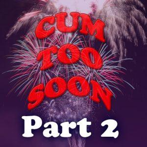 Cum Too Soon 2