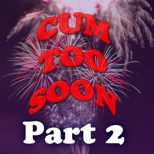 Cum Too Soon 2