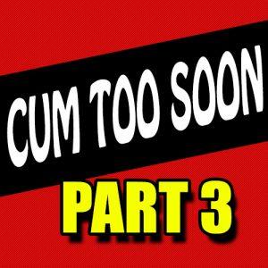 Cum Too Soon 3