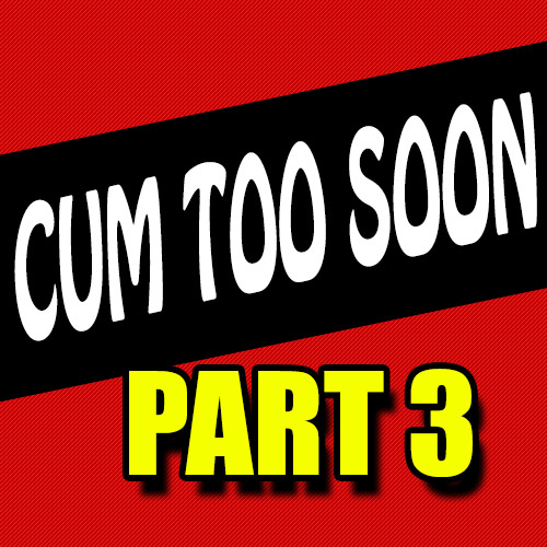 Cum Too Soon 3