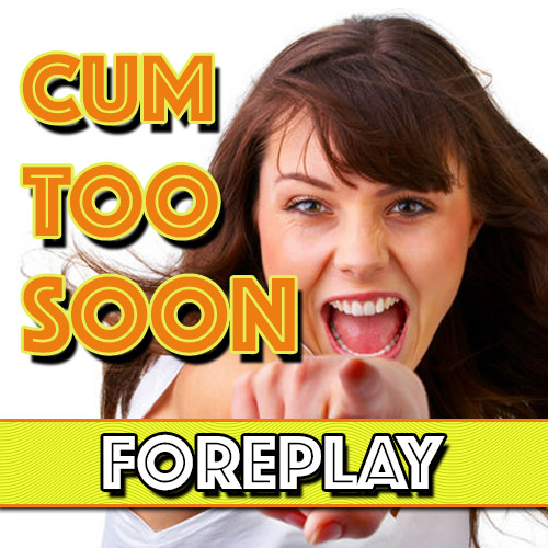 Cum Too Soon: Foreplay